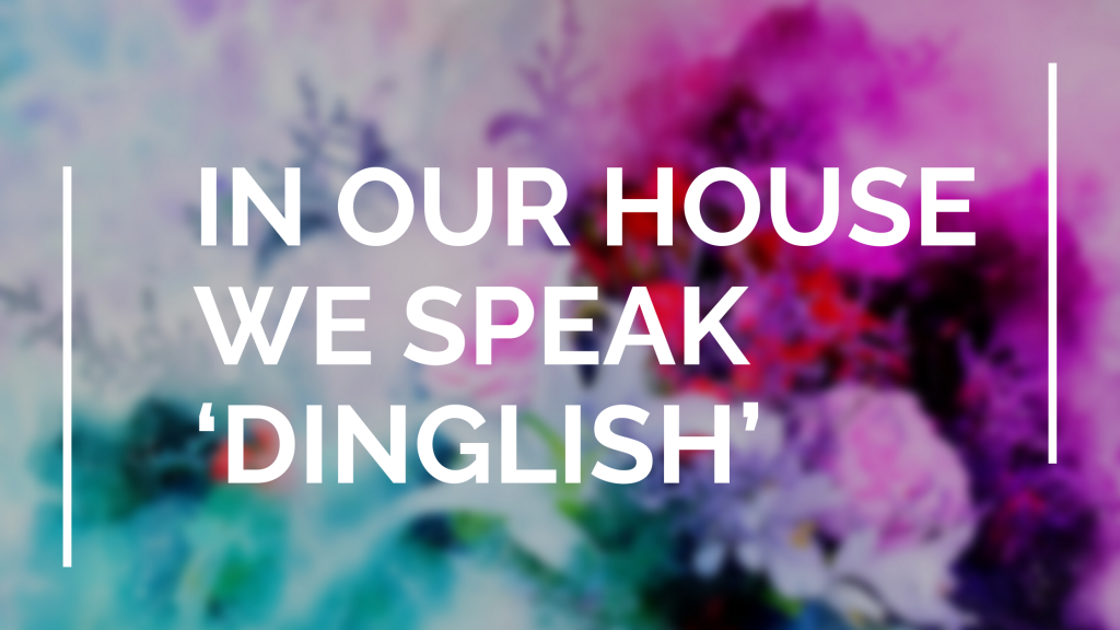 In our house we speak 'Dinglish'